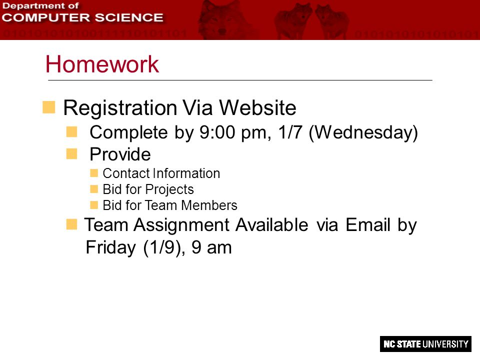 Homework n Registration Via Website n Complete by 9:00 pm, 1/7 (Wednesday) n Provide n Contact Information Bid for Projects n Bid for Team Members n Team Assignment Available via Email by Friday (1/9), 9 am