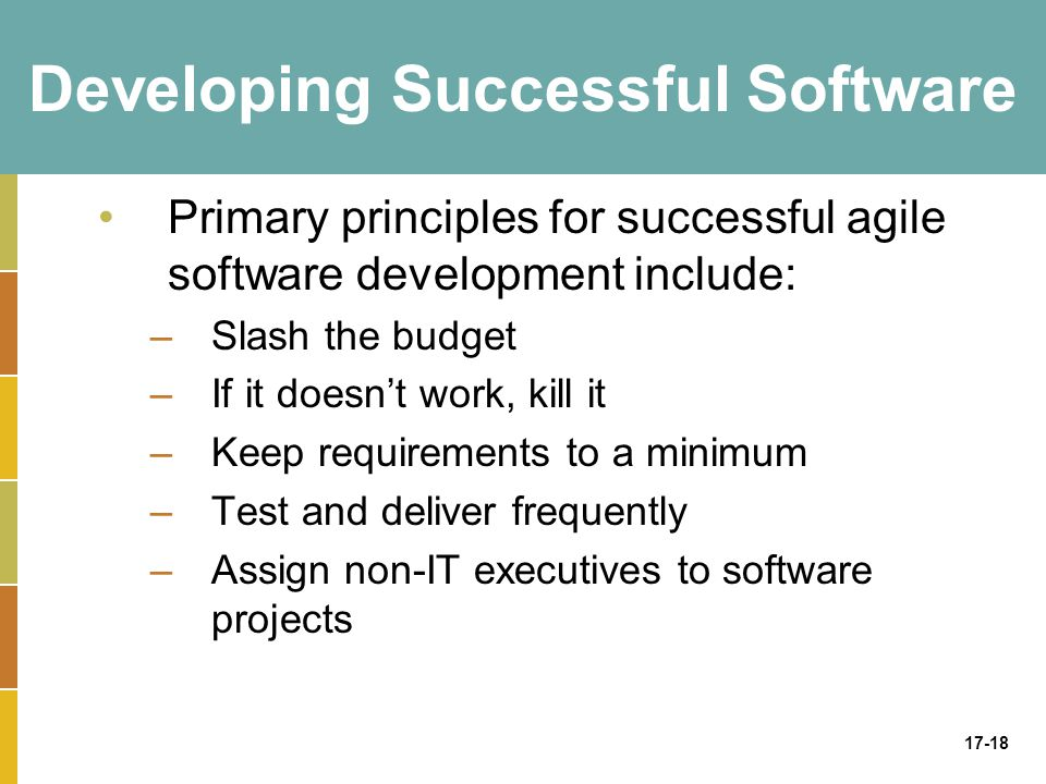 17-18 Developing Successful Software Primary principles for successful agile software development include: –Slash the budget –If it doesn't work, kill it –Keep requirements to a minimum –Test and deliver frequently –Assign non-IT executives to software projects