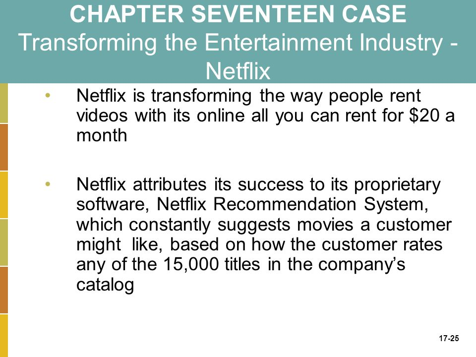 17-25 CHAPTER SEVENTEEN CASE Transforming the Entertainment Industry - Netflix Netflix is transforming the way people rent videos with its online all you can rent for $20 a month Netflix attributes its success to its proprietary software, Netflix Recommendation System, which constantly suggests movies a customer might like, based on how the customer rates any of the 15,000 titles in the company's catalog