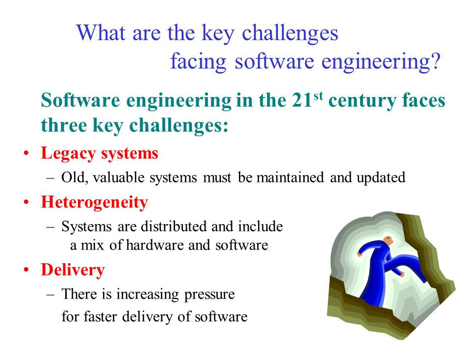 What are the key challenges facing software engineering? Software engineering in the 21 st century faces three key challenges: Legacy systems –Old, va