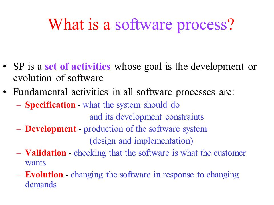 What is a software process? SP is a set of activities whose goal is the development or evolution of software Fundamental activities in all software pr