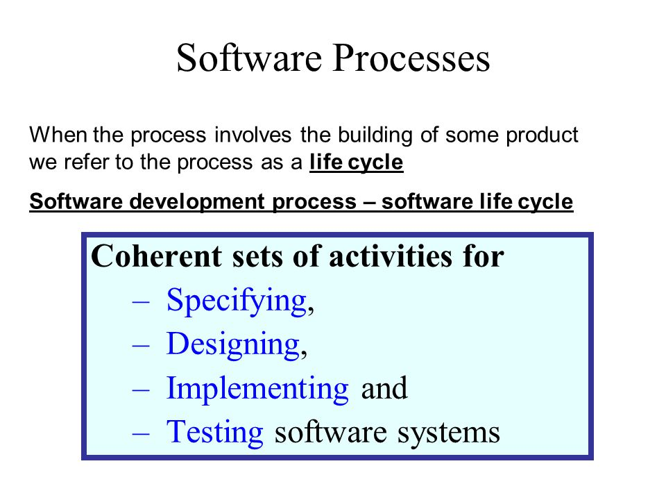 Software Processes Coherent sets of activities for –Specifying, –Designing, –Implementing and –Testing software systems When the process involves the