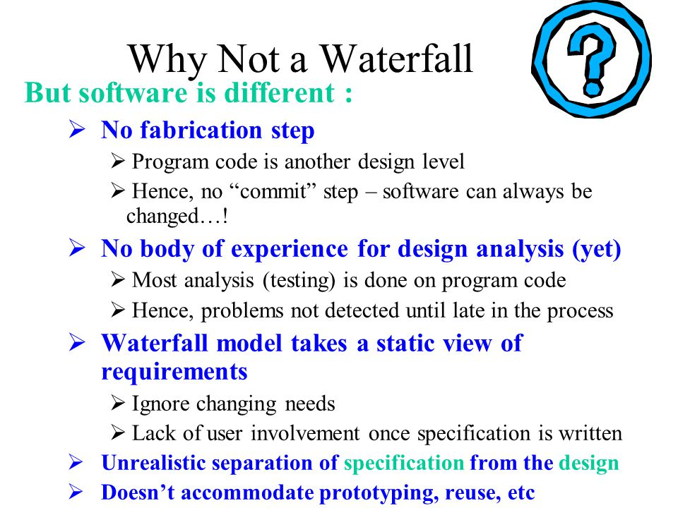 """Why Not a Waterfall But software is different :  No fabrication step  Program code is another design level  Hence, no """"commit"""" step – software can"""