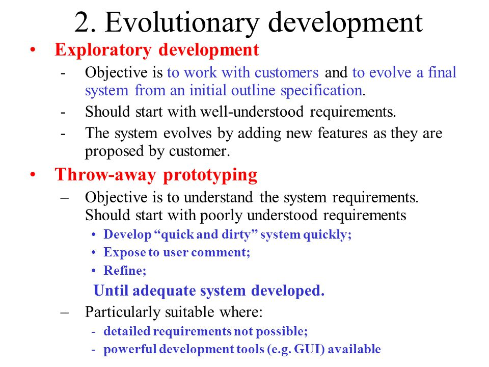 2. Evolutionary development Exploratory development -Objective is to work with customers and to evolve a final system from an initial outline specific