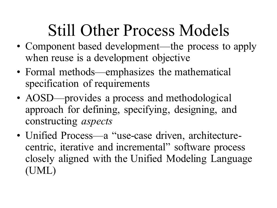 Still Other Process Models Component based development—the process to apply when reuse is a development objective Formal methods—emphasizes the mathem