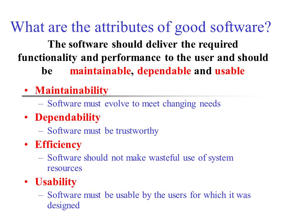 What are the attributes of good software? Maintainability –Software must evolve to meet changing needs Dependability –Software must be trustworthy Eff