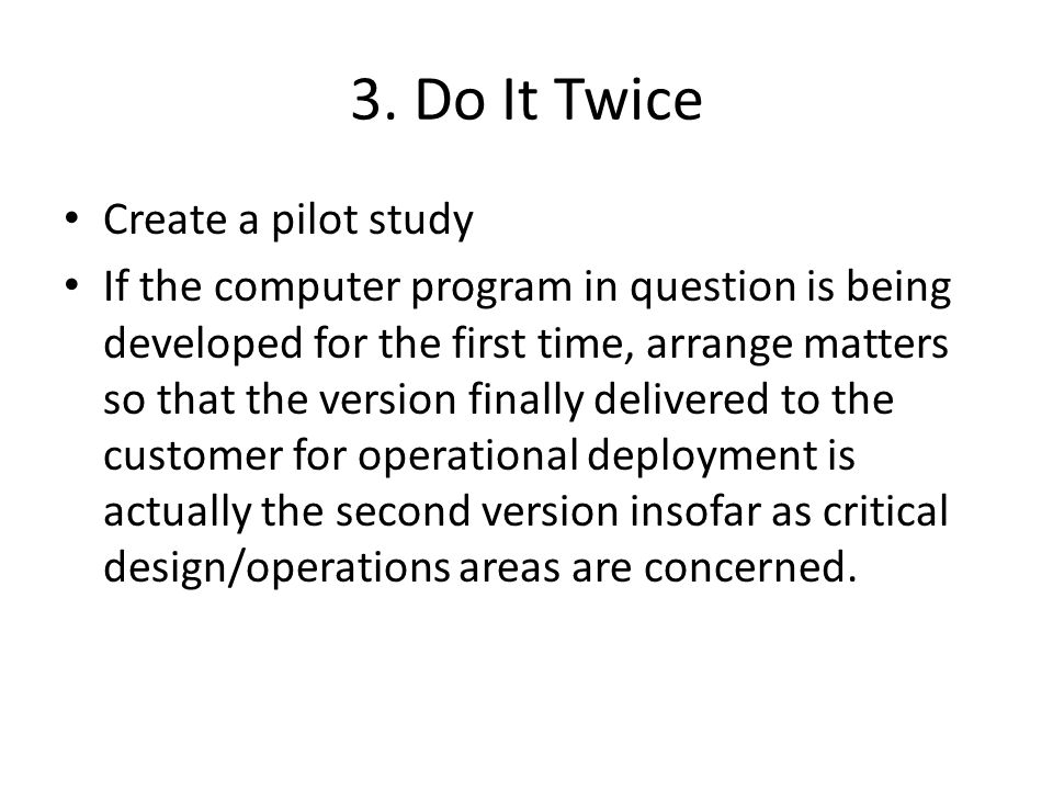 3. Do It Twice Create a pilot study If the computer program in question is being developed for the first time, arrange matters so that the version fin