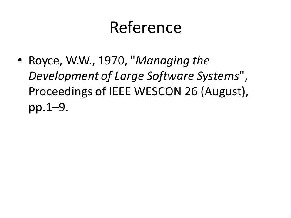 Reference Royce, W.W., 1970, Managing the Development of Large Software Systems , Proceedings of IEEE WESCON 26 (August), pp.1–9.