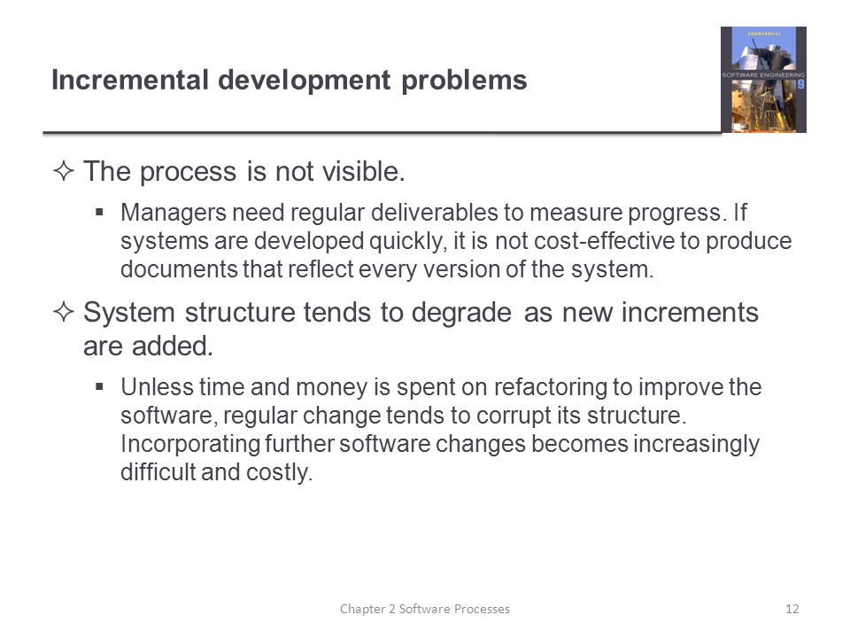 Incremental development problems  The process is not visible.  Managers need regular deliverables to measure progress. If systems are developed quic