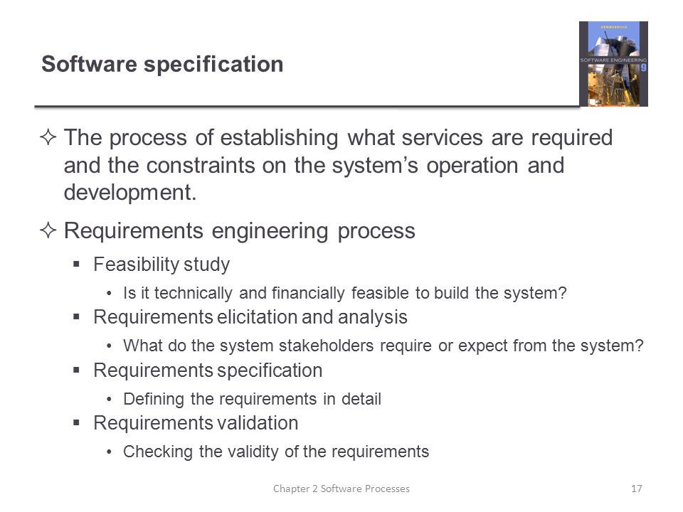Software specification  The process of establishing what services are required and the constraints on the system's operation and development.  Requi