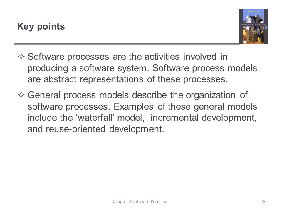 Key points  Software processes are the activities involved in producing a software system. Software process models are abstract representations of th