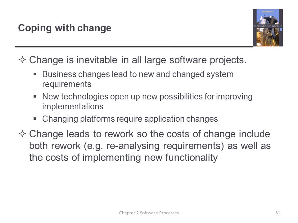 Coping with change  Change is inevitable in all large software projects.  Business changes lead to new and changed system requirements  New technol