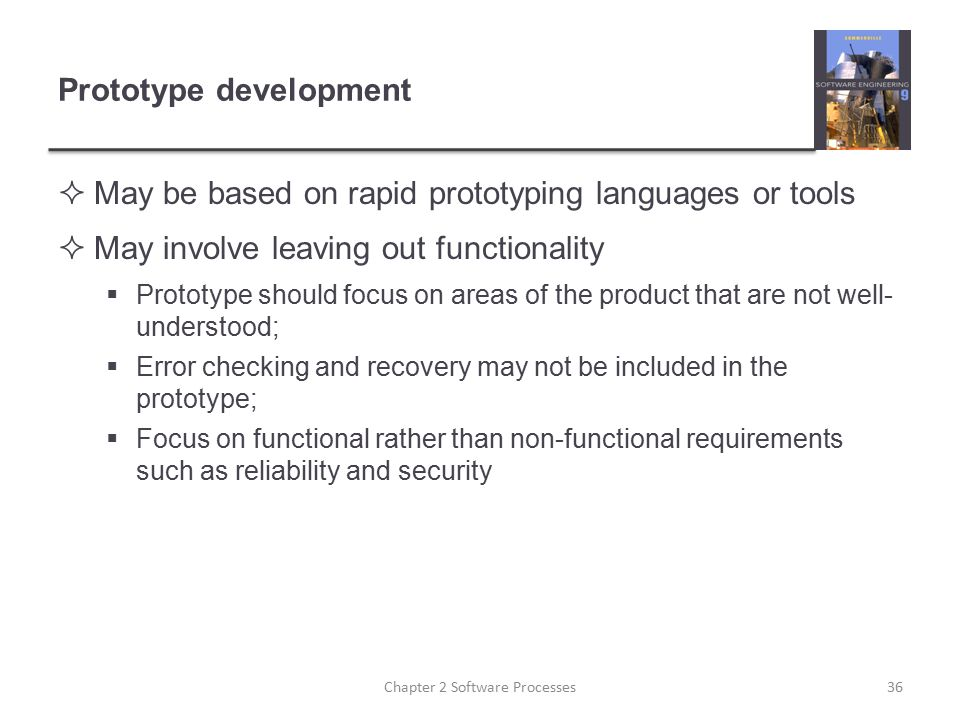 Prototype development  May be based on rapid prototyping languages or tools  May involve leaving out functionality  Prototype should focus on areas