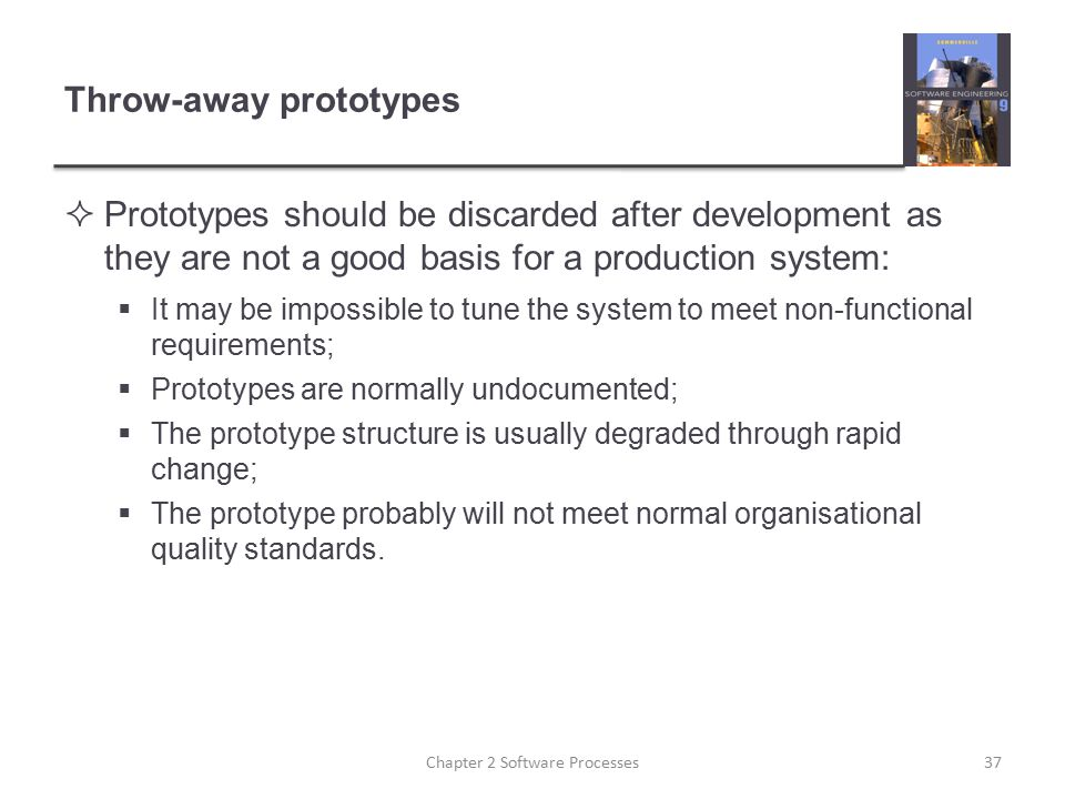 Throw-away prototypes  Prototypes should be discarded after development as they are not a good basis for a production system:  It may be impossible