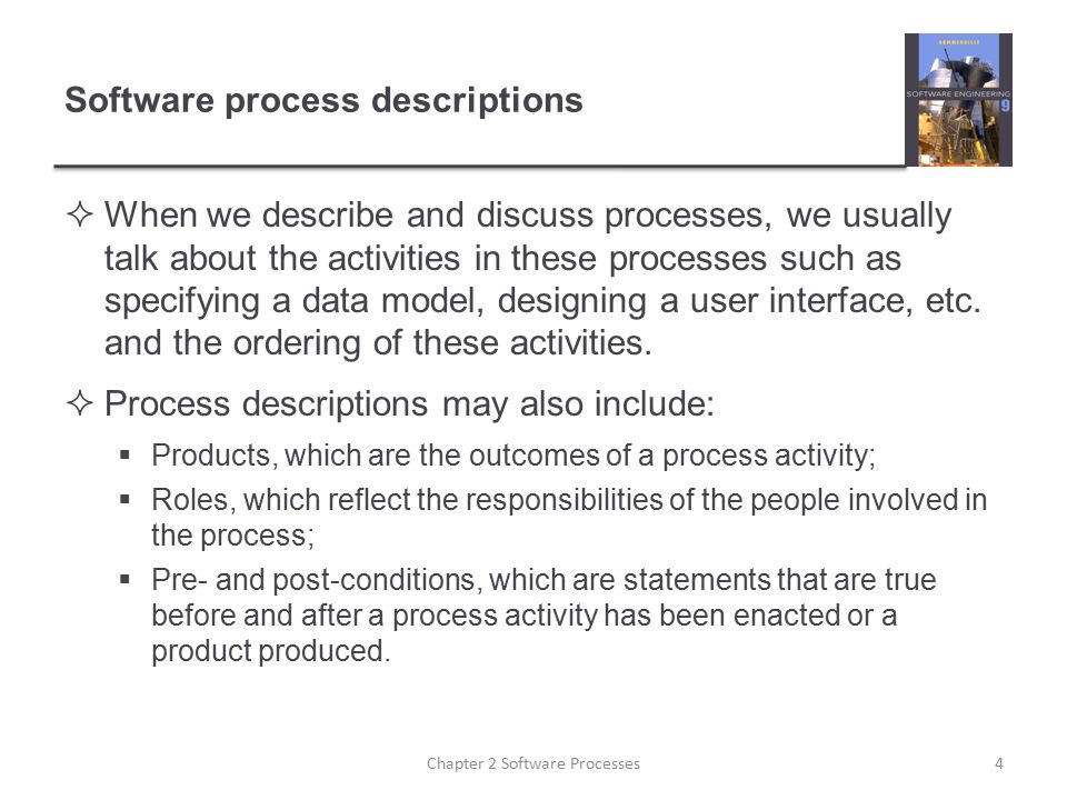 Software process descriptions  When we describe and discuss processes, we usually talk about the activities in these processes such as specifying a d