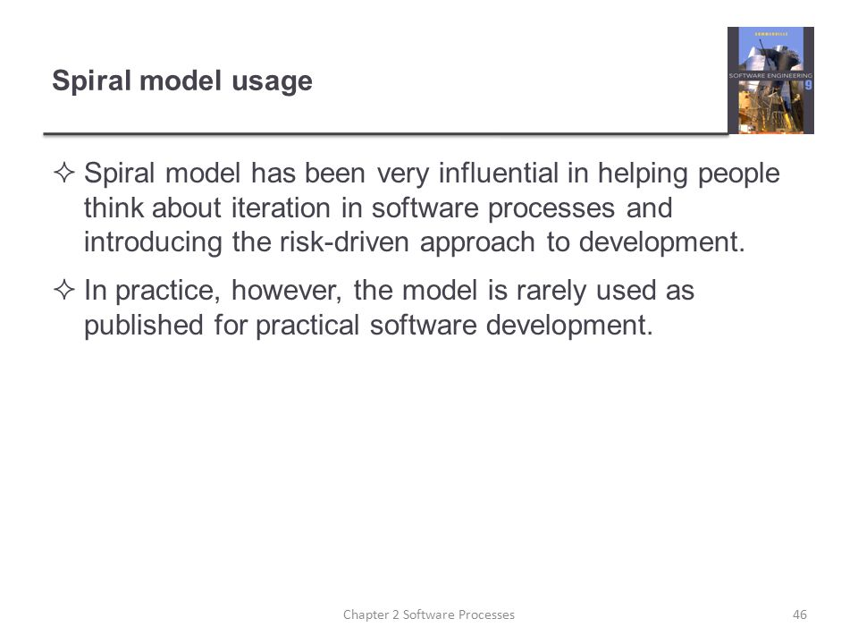 Spiral model usage  Spiral model has been very influential in helping people think about iteration in software processes and introducing the risk-dri