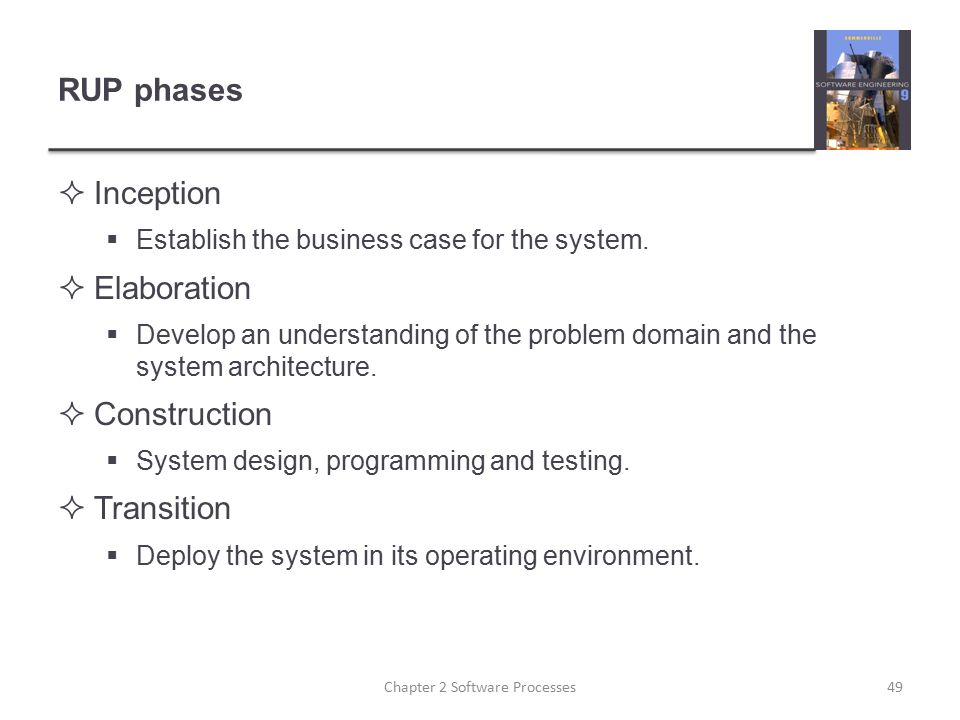 RUP phases  Inception  Establish the business case for the system.  Elaboration  Develop an understanding of the problem domain and the system arc
