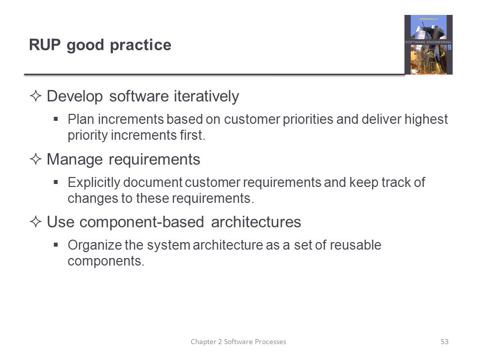 RUP good practice  Develop software iteratively  Plan increments based on customer priorities and deliver highest priority increments first.  Manag