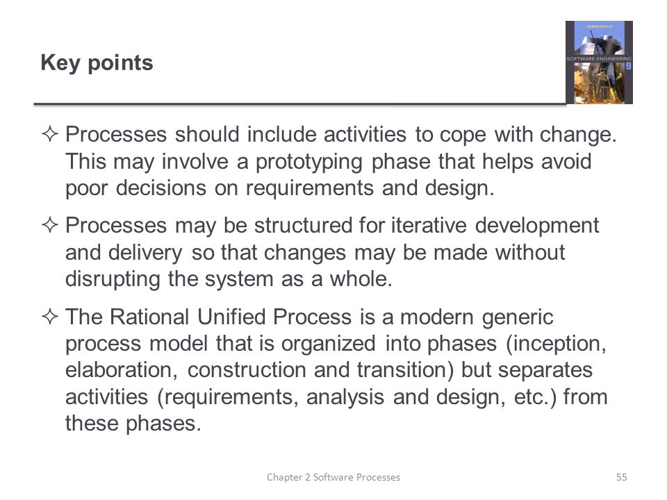 Key points  Processes should include activities to cope with change. This may involve a prototyping phase that helps avoid poor decisions on requirem
