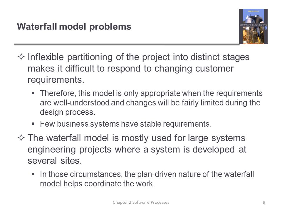 Waterfall model problems  Inflexible partitioning of the project into distinct stages makes it difficult to respond to changing customer requirements