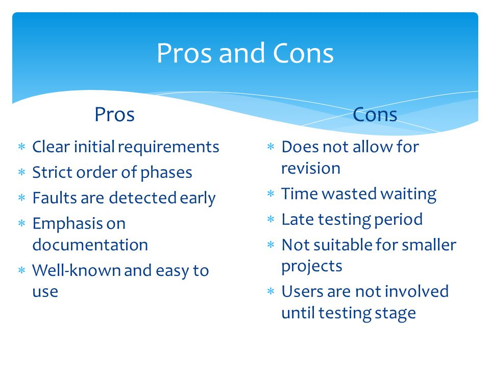 Pros and Cons Pros  Clear initial requirements  Strict order of phases  Faults are detected early  Emphasis on documentation  Well-known and easy