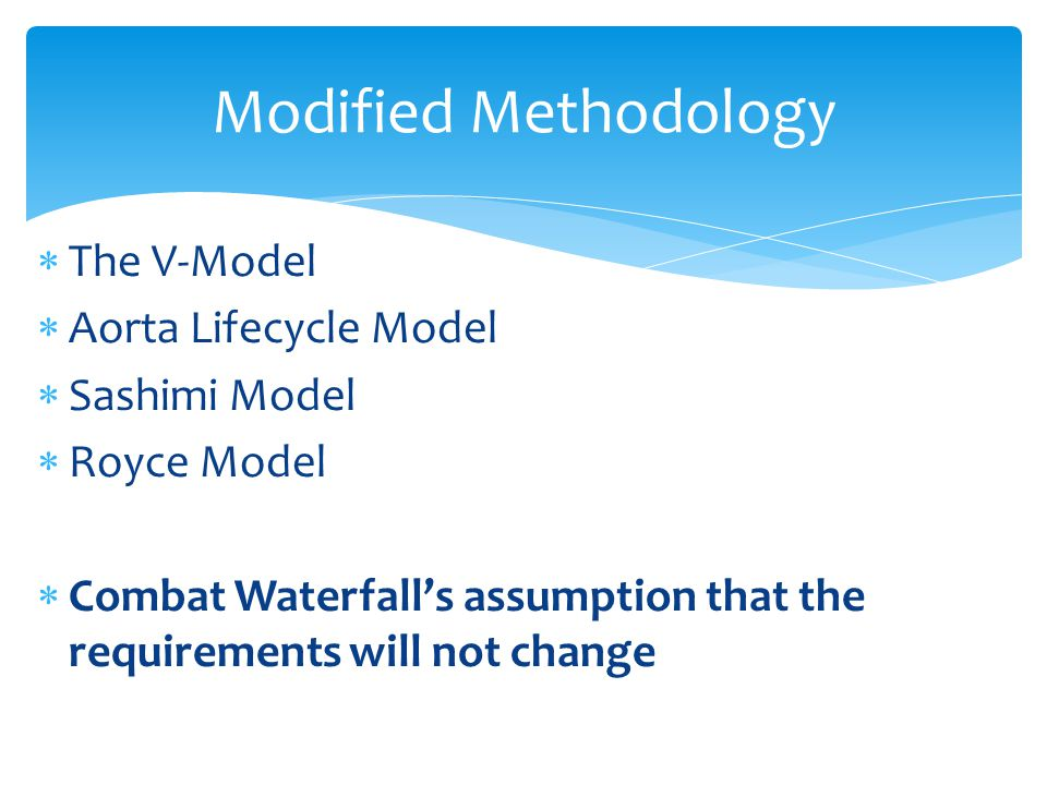  The V-Model  Aorta Lifecycle Model  Sashimi Model  Royce Model  Combat Waterfall's assumption that the requirements will not change Modified Met