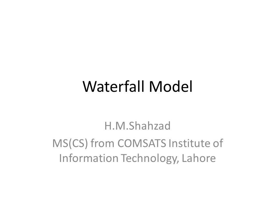 Waterfall Model H.M.Shahzad MS(CS) from COMSATS Institute of Information Technology, Lahore