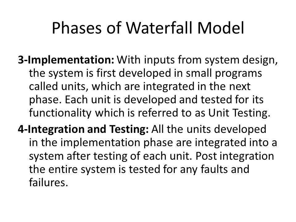 Phases of Waterfall Model 3-Implementation: With inputs from system design, the system is first developed in small programs called units, which are integrated in the next phase.