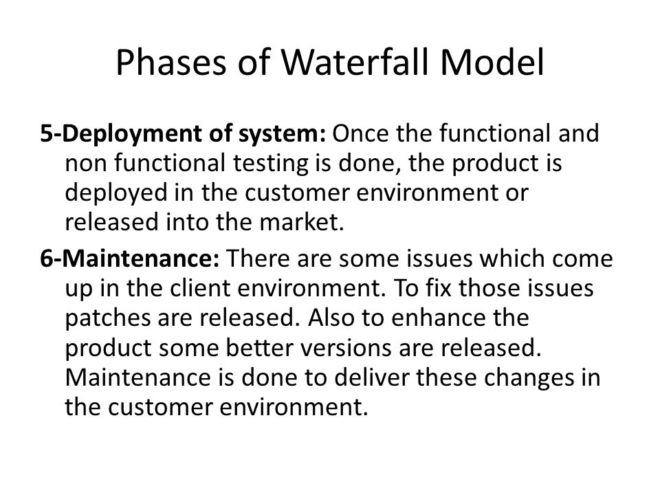 Phases of Waterfall Model 5-Deployment of system: Once the functional and non functional testing is done, the product is deployed in the customer environment or released into the market.