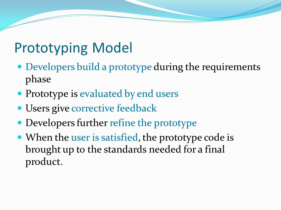 Prototyping Model Developers build a prototype during the requirements phase Prototype is evaluated by end users Users give corrective feedback Developers further refine the prototype When the user is satisfied, the prototype code is brought up to the standards needed for a final product.
