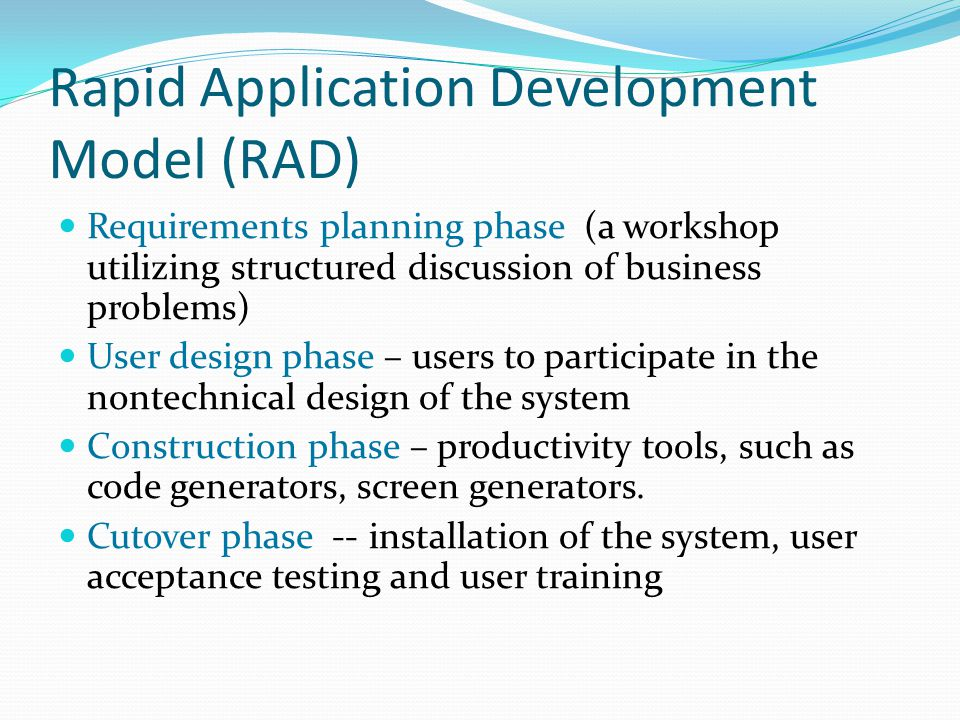 Rapid Application Development Model (RAD) Requirements planning phase (a workshop utilizing structured discussion of business problems) User design phase – users to participate in the nontechnical design of the system Construction phase – productivity tools, such as code generators, screen generators.