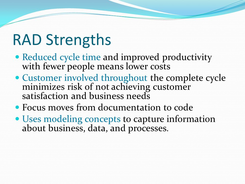 RAD Strengths Reduced cycle time and improved productivity with fewer people means lower costs Customer involved throughout the complete cycle minimizes risk of not achieving customer satisfaction and business needs Focus moves from documentation to code Uses modeling concepts to capture information about business, data, and processes.