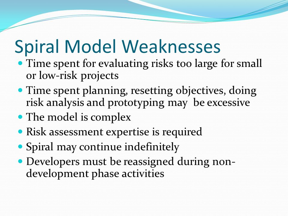 Spiral Model Weaknesses Time spent for evaluating risks too large for small or low-risk projects Time spent planning, resetting objectives, doing risk analysis and prototyping may be excessive The model is complex Risk assessment expertise is required Spiral may continue indefinitely Developers must be reassigned during non- development phase activities