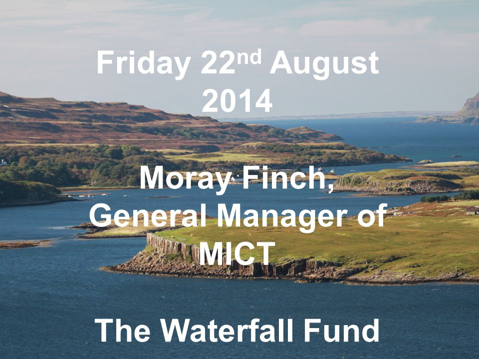 Friday 22 nd August 2014 Moray Finch, General Manager of MICT The Waterfall Fund