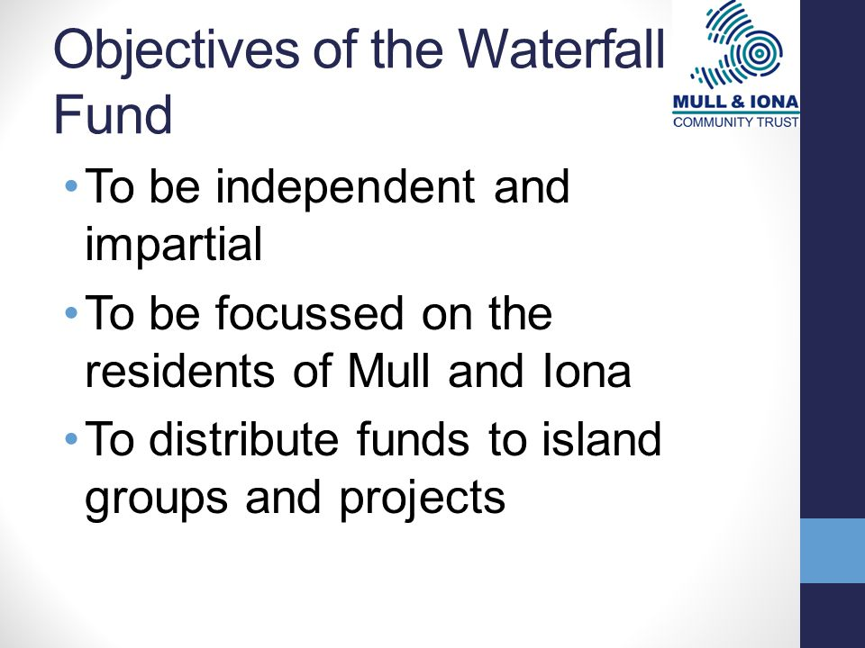 Objectives of the Waterfall Fund To be independent and impartial To be focussed on the residents of Mull and Iona To distribute funds to island groups and projects