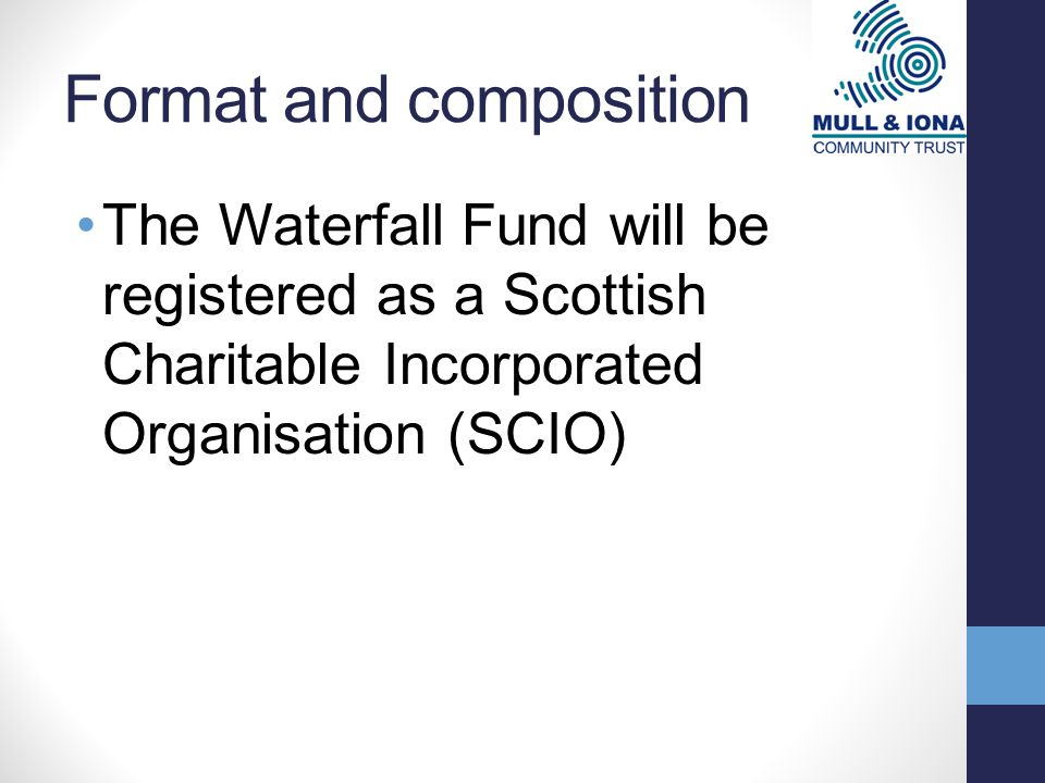 Format and composition The Waterfall Fund will be registered as a Scottish Charitable Incorporated Organisation (SCIO)