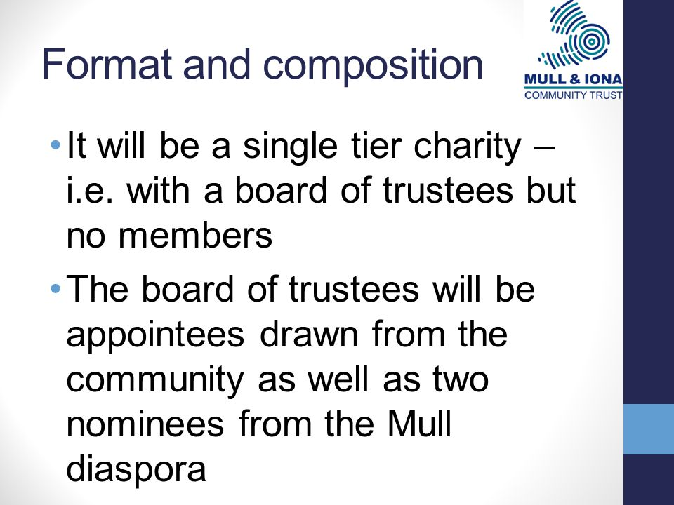 Format and composition It will be a single tier charity – i.e. with a board of trustees but no members The board of trustees will be appointees drawn