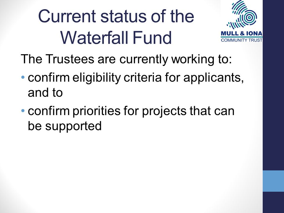 Current status of the Waterfall Fund The Trustees are currently working to: confirm eligibility criteria for applicants, and to confirm priorities for projects that can be supported