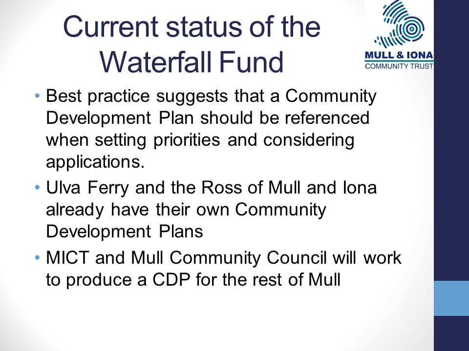 Current status of the Waterfall Fund Best practice suggests that a Community Development Plan should be referenced when setting priorities and considering applications.
