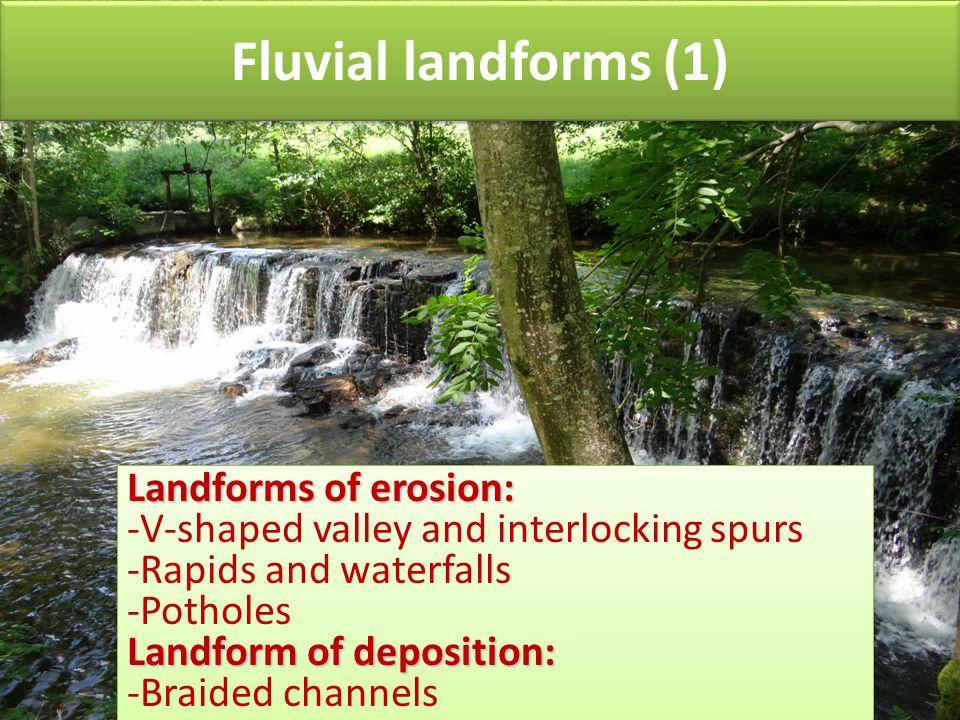 Fluvial landforms (1) Landforms of erosion: -V-shaped valley and interlocking spurs -Rapids and waterfalls -Potholes Landform of deposition: -Braided channels Landforms of erosion: -V-shaped valley and interlocking spurs -Rapids and waterfalls -Potholes Landform of deposition: -Braided channels