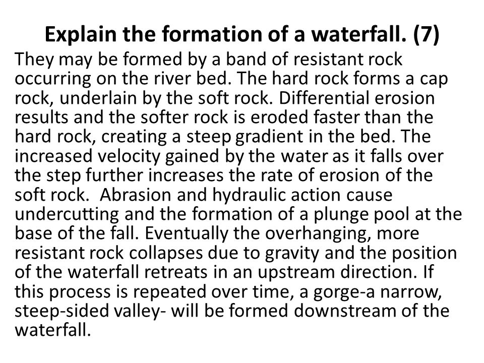 Explain the formation of a waterfall. (7) They may be formed by a band of resistant rock occurring on the river bed. The hard rock forms a cap rock, u