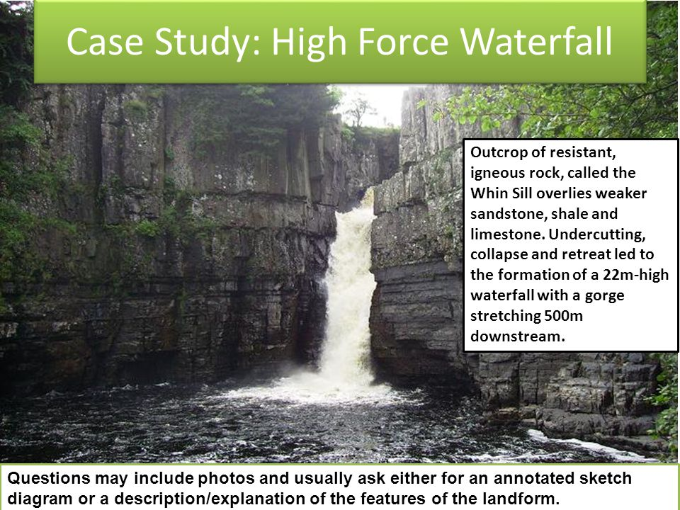 Case Study: High Force Waterfall Outcrop of resistant, igneous rock, called the Whin Sill overlies weaker sandstone, shale and limestone. Undercutting