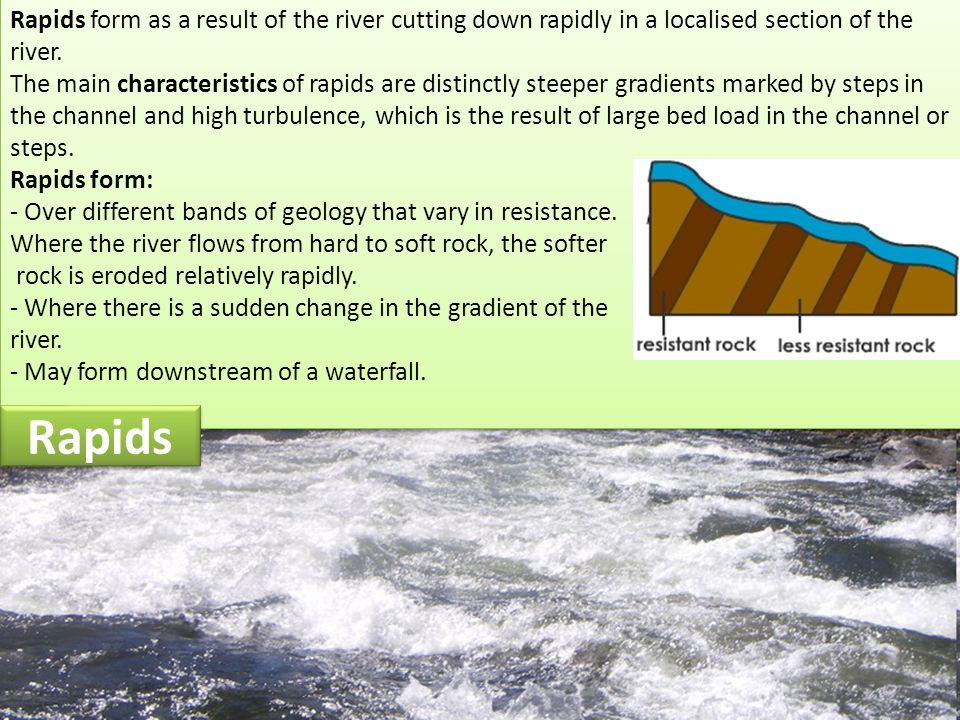 Rapids form as a result of the river cutting down rapidly in a localised section of the river.