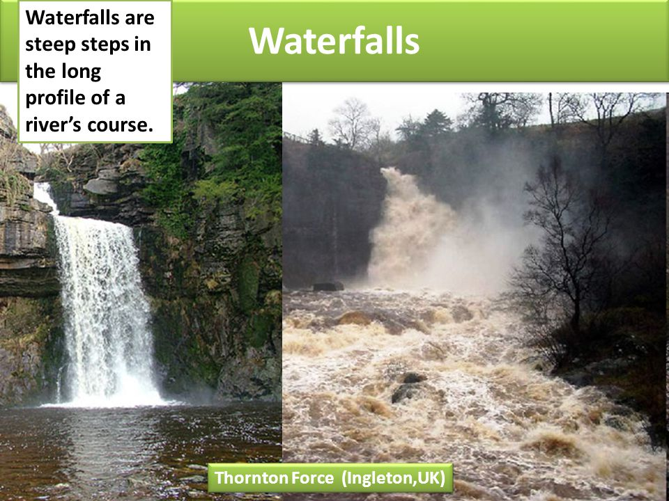 Waterfalls Thornton Force (Ingleton,UK) Waterfalls are steep steps in the long profile of a river's course.