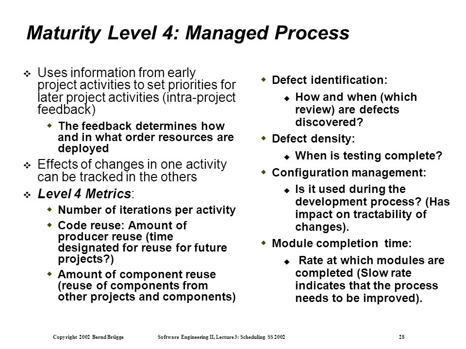 Copyright 2002 Bernd Brügge Software Engineering II, Lecture 3: Scheduling SS 2002 28 Maturity Level 4: Managed Process  Uses information from early project activities to set priorities for later project activities (intra-project feedback)  The feedback determines how and in what order resources are deployed  Effects of changes in one activity can be tracked in the others  Level 4 Metrics:  Number of iterations per activity  Code reuse: Amount of producer reuse (time designated for reuse for future projects )  Amount of component reuse (reuse of components from other projects and components)  Defect identification:  How and when (which review) are defects discovered.