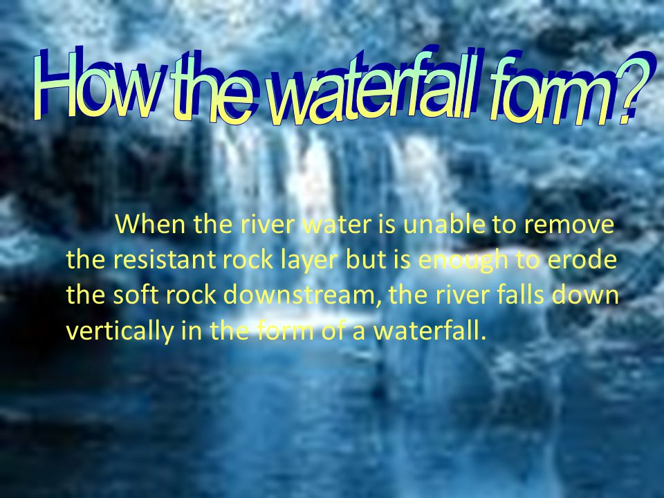 When the river water is unable to remove the resistant rock layer but is enough to erode the soft rock downstream, the river falls down vertically in the form of a waterfall.
