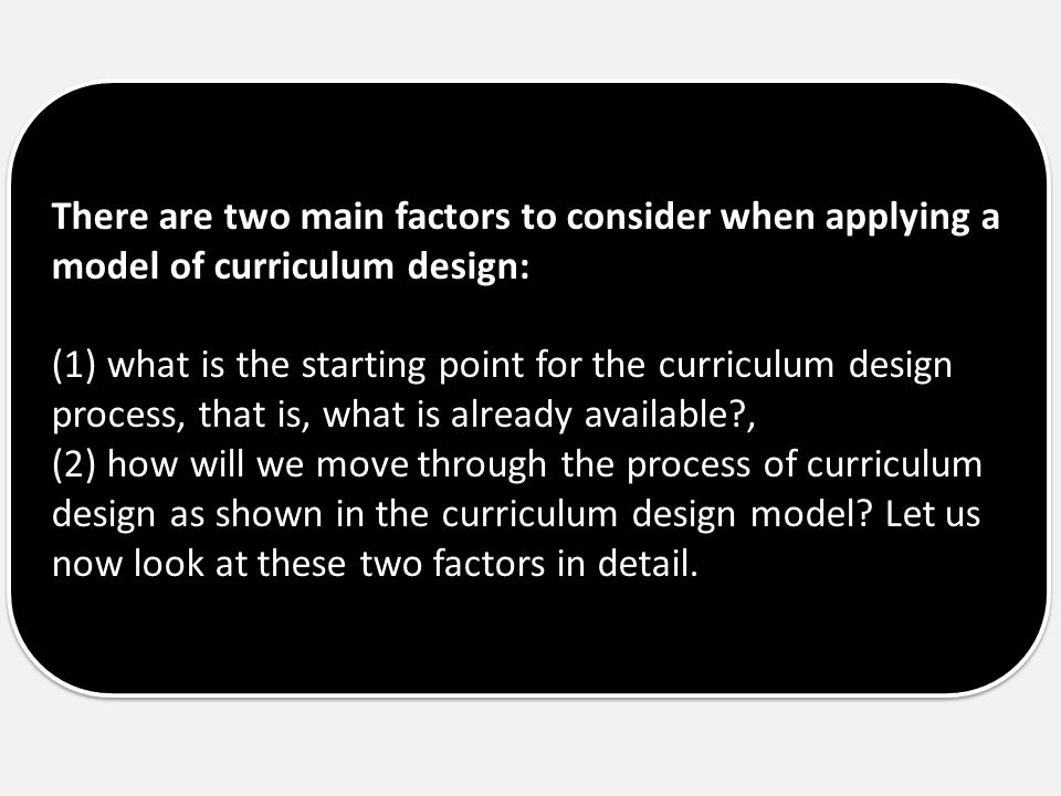 There are two main factors to consider when applying a model of curriculum design: (1) what is the starting point for the curriculum design process, t