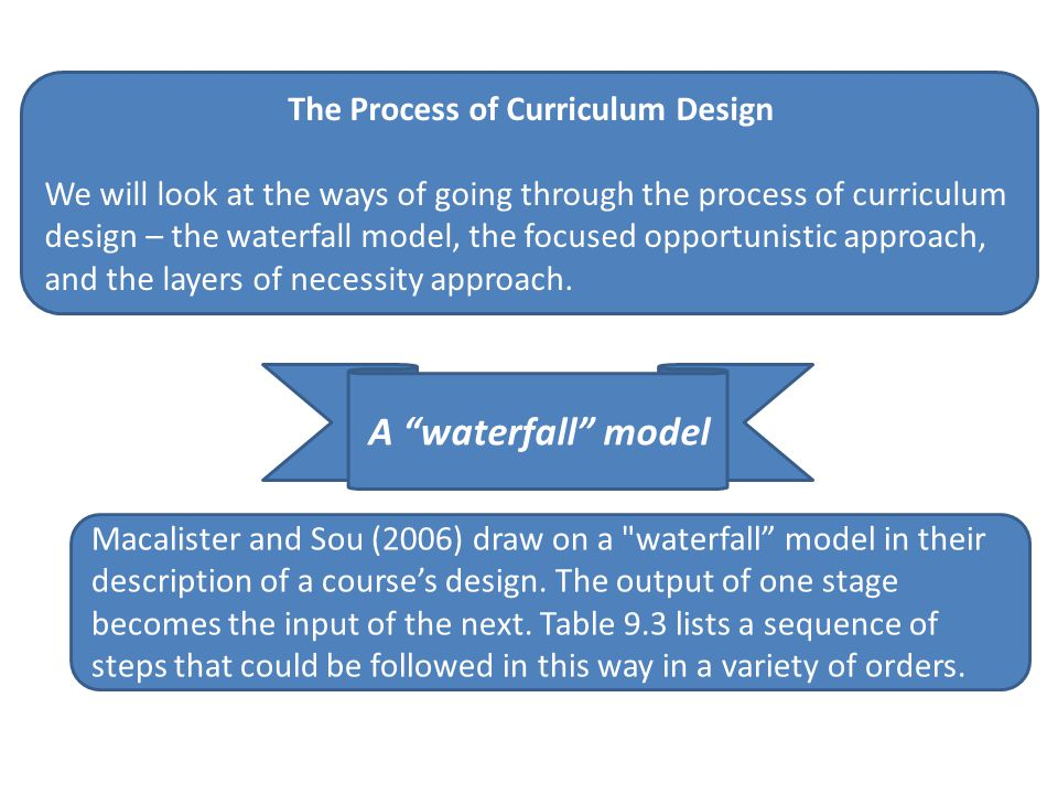 The Process of Curriculum Design We will look at the ways of going through the process of curriculum design – the waterfall model, the focused opportu