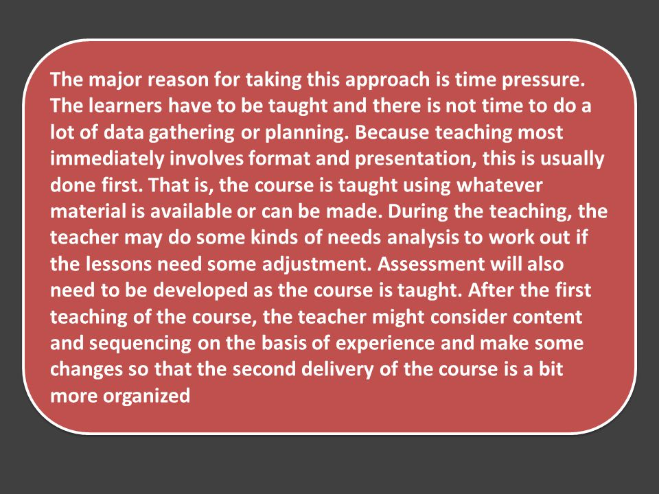 The major reason for taking this approach is time pressure. The learners have to be taught and there is not time to do a lot of data gathering or plan