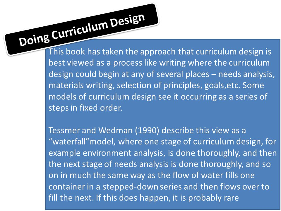 This book has taken the approach that curriculum design is best viewed as a process like writing where the curriculum design could begin at any of sev